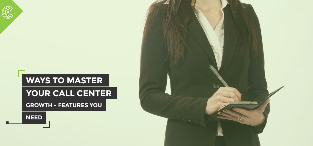 Ways To Master Your Call Center Growth- Features You Need