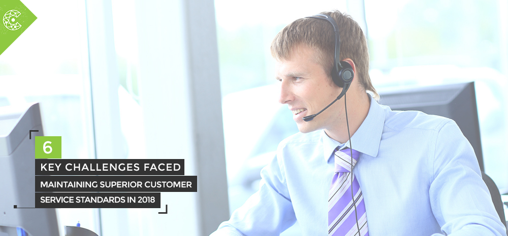 6 Key Challenges Faced Maintaining Superior Customer Service Standards In 2018
